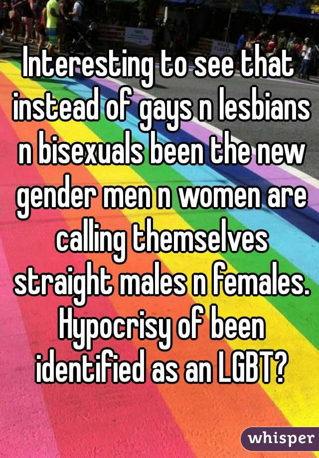 Interesting to see that instead of gays n lesbians n bisexuals been the new gender men n women are calling themselves straight males n females. Hypocrisy of been identified as an LGBT?