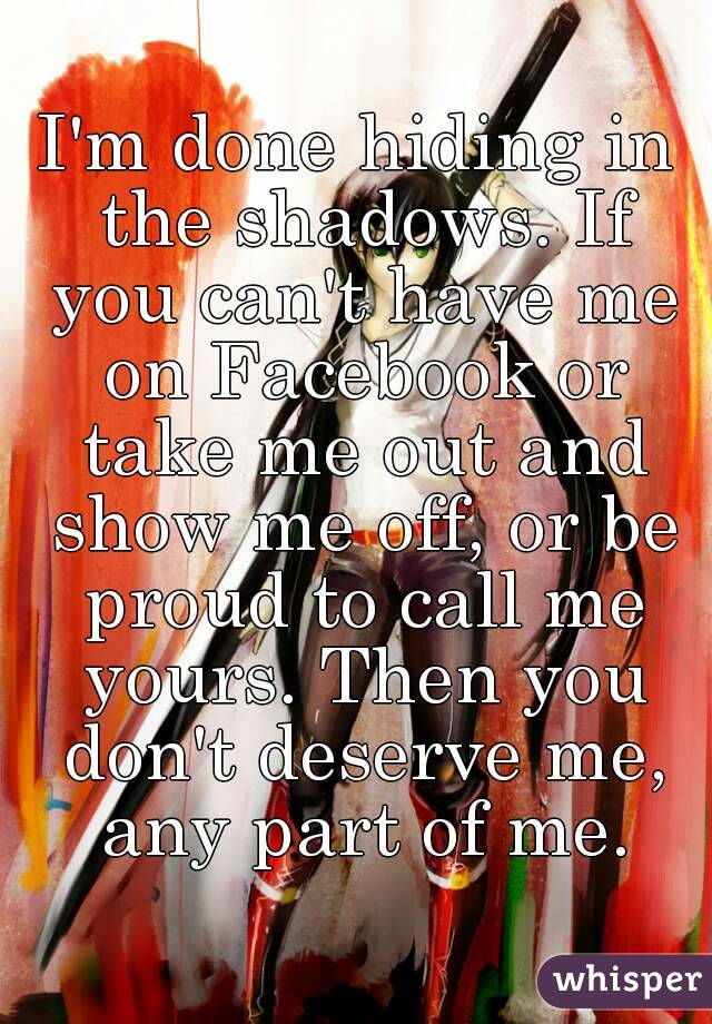 I'm done hiding in the shadows. If you can't have me on Facebook or take me out and show me off, or be proud to call me yours. Then you don't deserve me, any part of me.