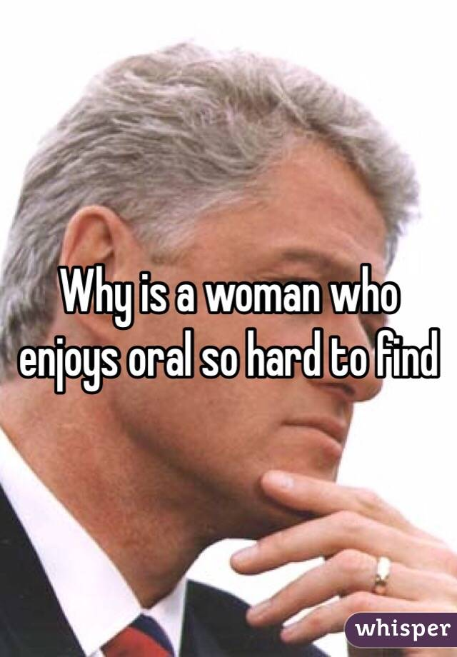 Why is a woman who enjoys oral so hard to find