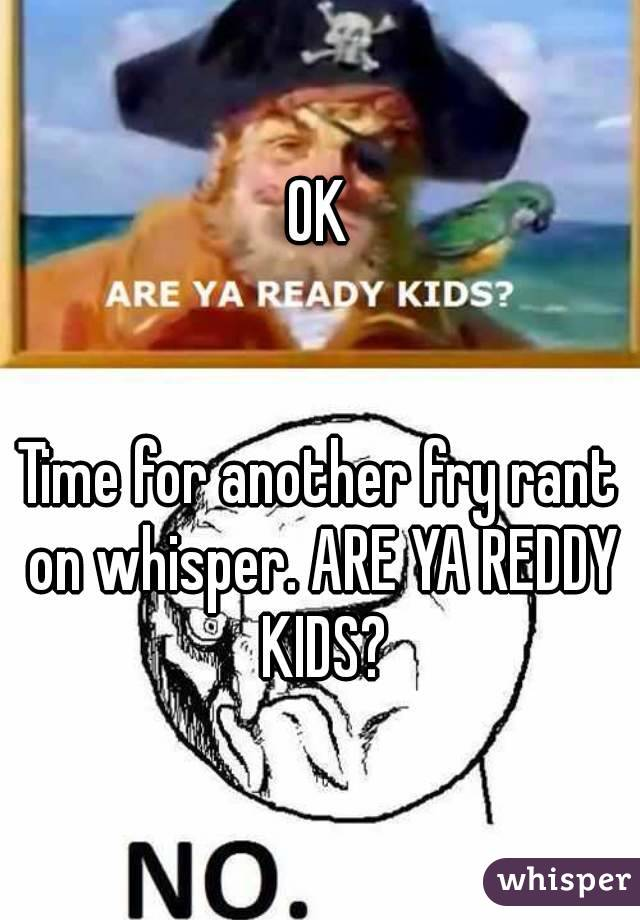 OK   Time for another fry rant on whisper. ARE YA REDDY KIDS?