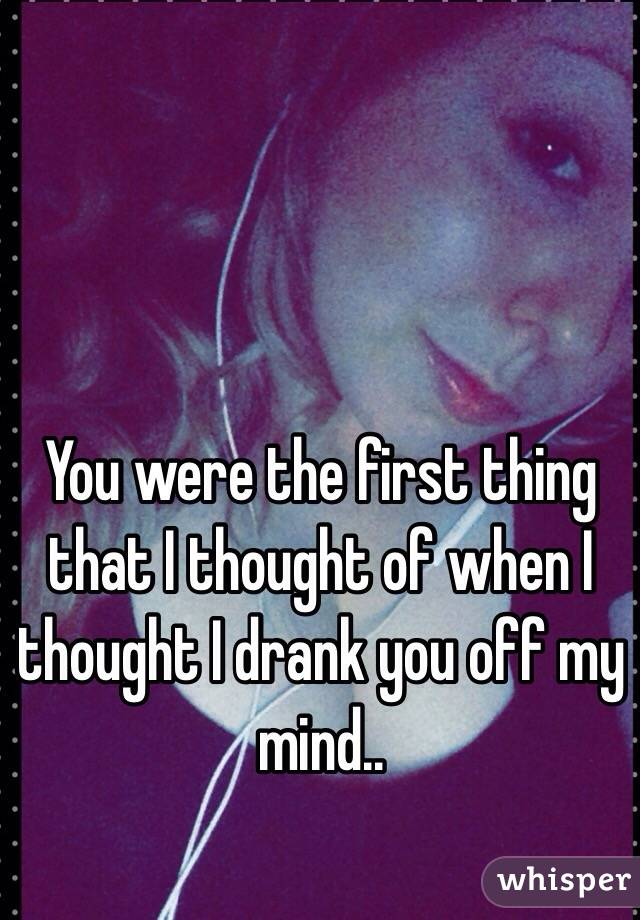 You were the first thing that I thought of when I thought I drank you off my mind..