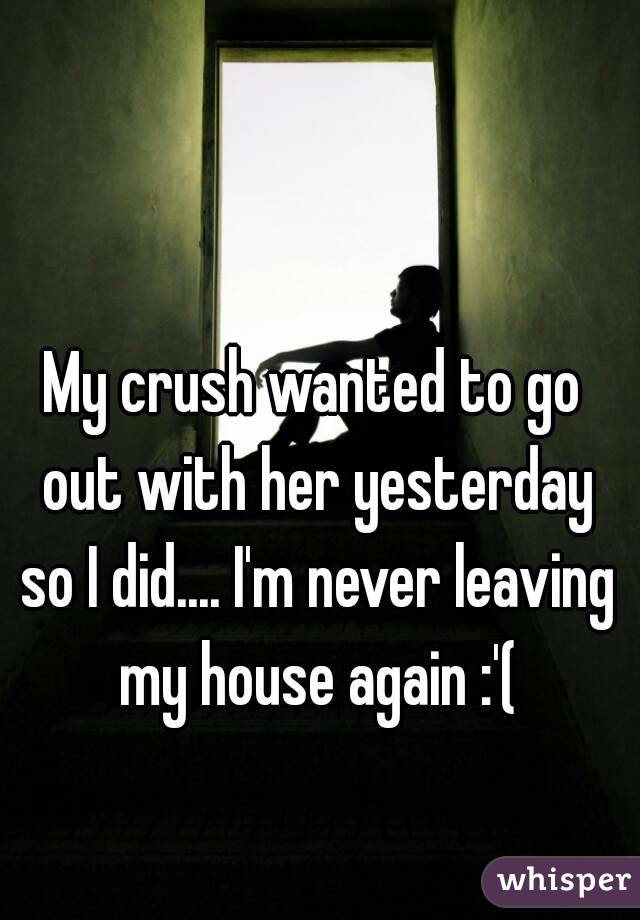 My crush wanted to go out with her yesterday so I did.... I'm never leaving my house again :'(