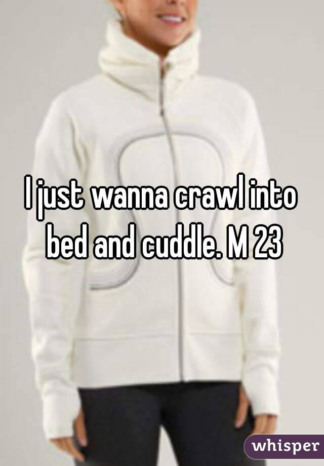 I just wanna crawl into bed and cuddle. M 23