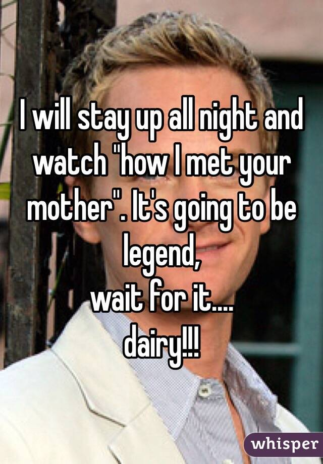 """I will stay up all night and watch """"how I met your mother"""". It's going to be legend,  wait for it....  dairy!!!"""