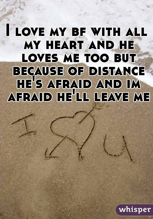 I love my bf with all my heart and he loves me too but because of distance he's afraid and im afraid he'll leave me