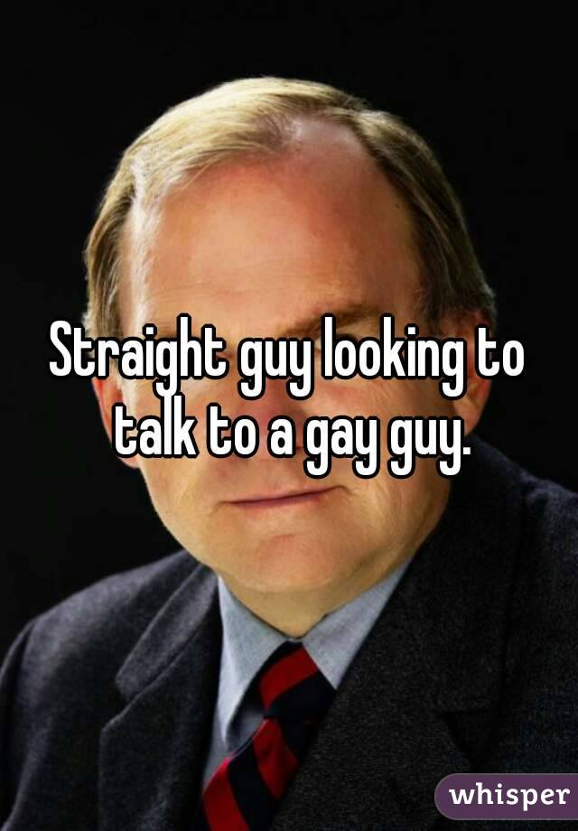 Straight guy looking to talk to a gay guy.