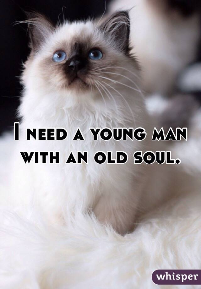 I need a young man with an old soul.