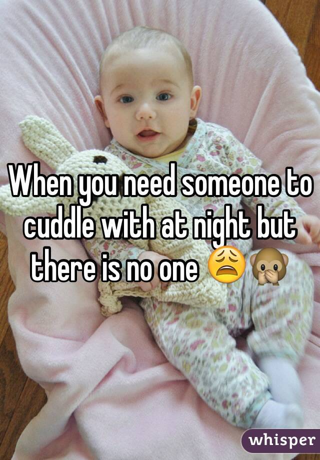 When you need someone to cuddle with at night but there is no one 😩🙊
