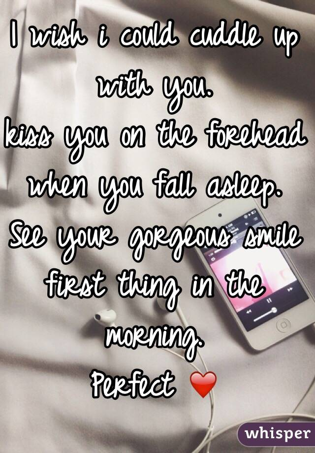 I wish i could cuddle up with you.  kiss you on the forehead when you fall asleep. See your gorgeous smile first thing in the morning. Perfect ❤️