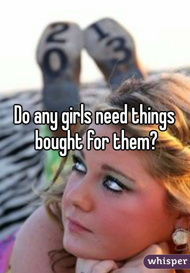 Do any girls need things bought for them?