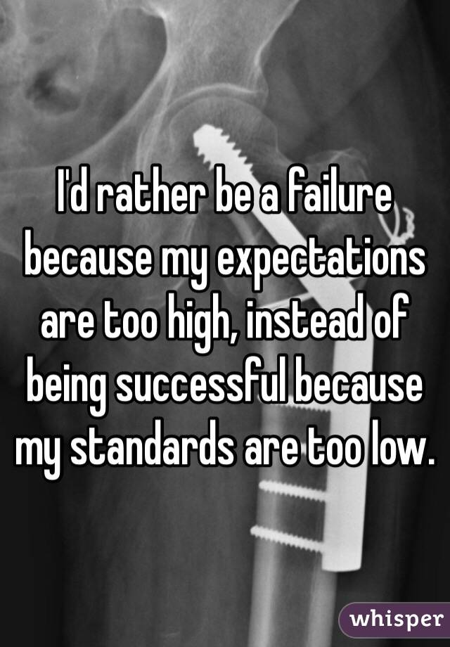 I'd rather be a failure because my expectations are too high, instead of being successful because my standards are too low.