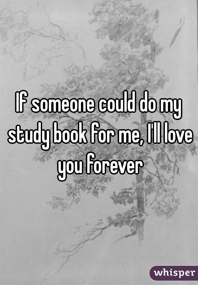 If someone could do my study book for me, I'll love you forever