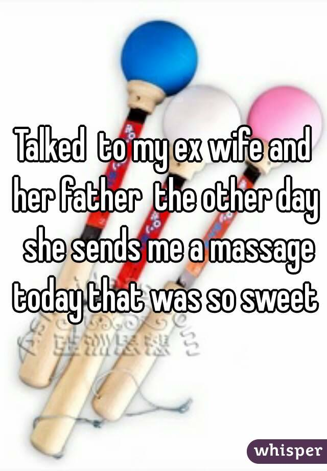 Talked  to my ex wife and her father  the other day  she sends me a massage today that was so sweet