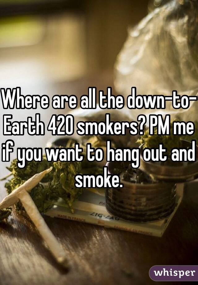 Where are all the down-to-Earth 420 smokers? PM me if you want to hang out and smoke.