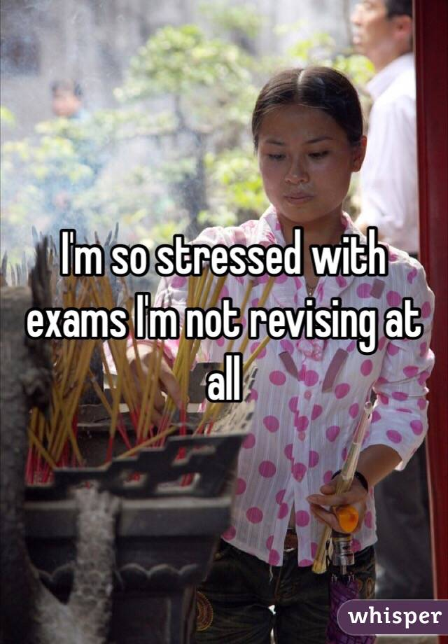 I'm so stressed with exams I'm not revising at all