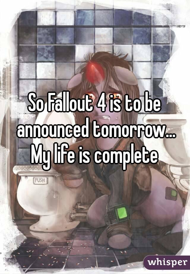So Fallout 4 is to be announced tomorrow... My life is complete