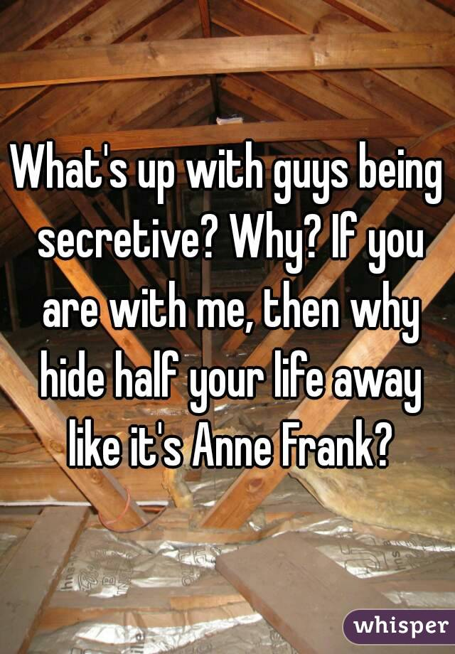 What's up with guys being secretive? Why? If you are with me, then why hide half your life away like it's Anne Frank?