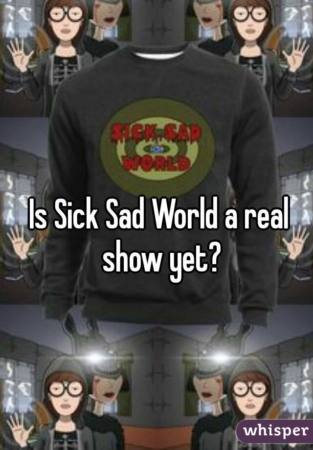 Is Sick Sad World a real show yet?