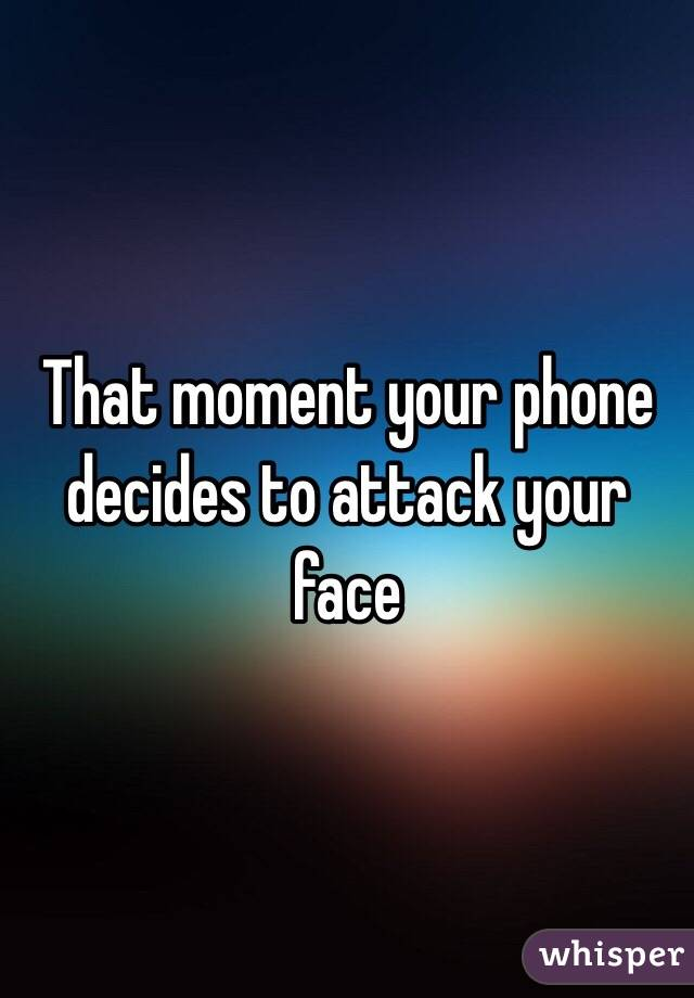 That moment your phone decides to attack your face