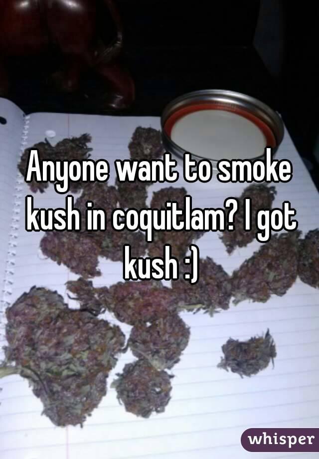Anyone want to smoke kush in coquitlam? I got kush :)