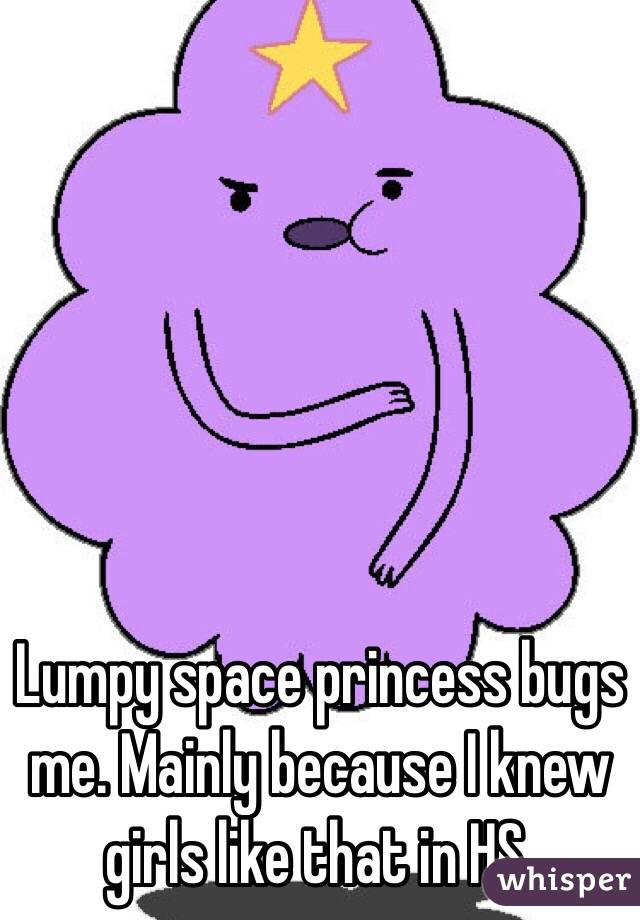 Lumpy space princess bugs me. Mainly because I knew girls like that in HS.