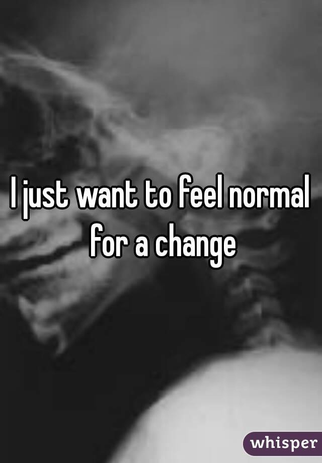 I just want to feel normal for a change