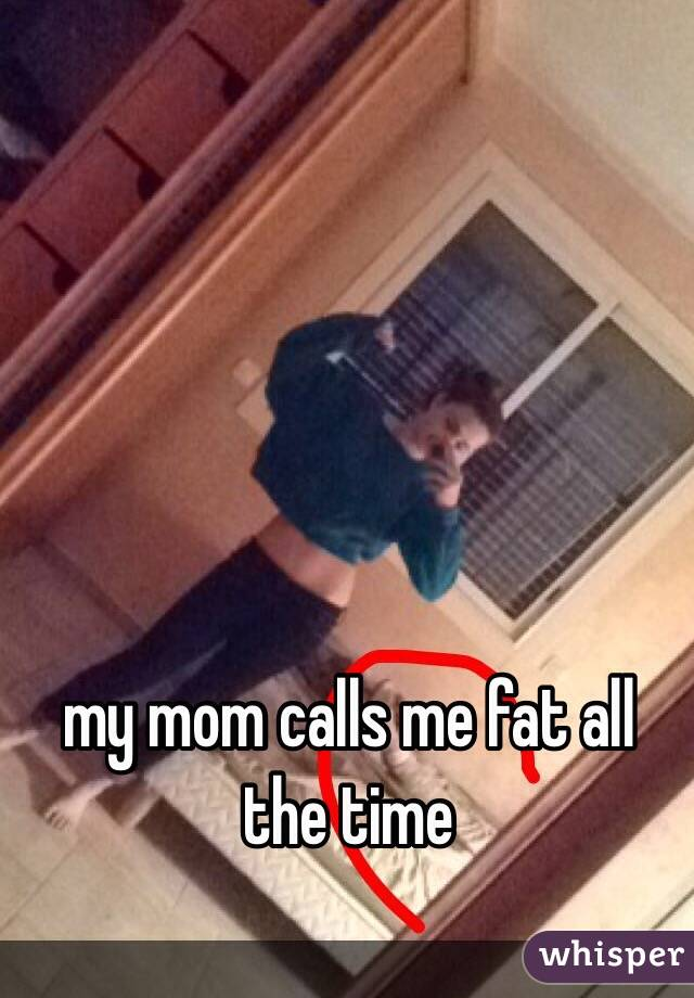 my mom calls me fat all the time