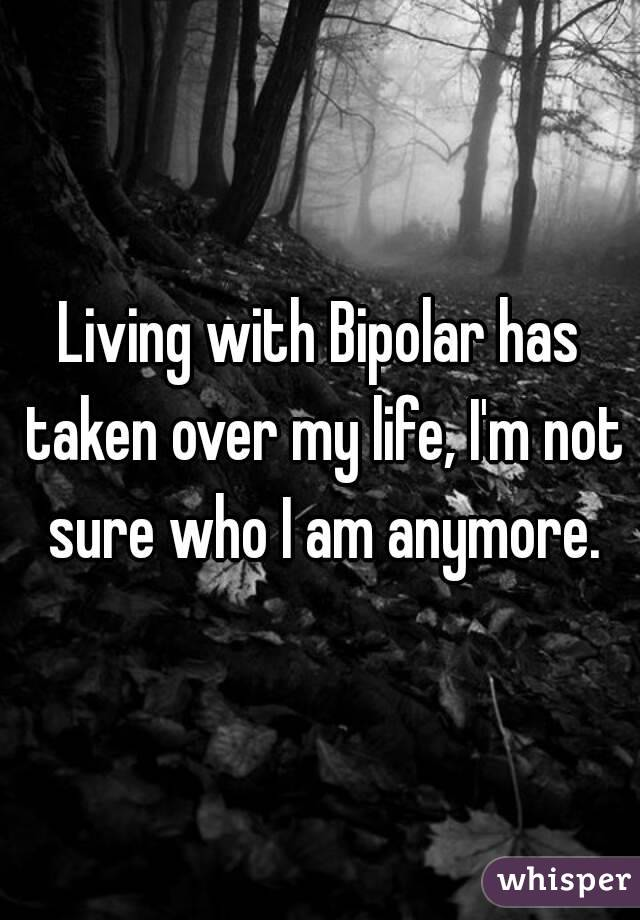 Living with Bipolar has taken over my life, I'm not sure who I am anymore.