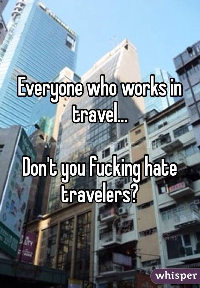 Everyone who works in travel...   Don't you fucking hate travelers?