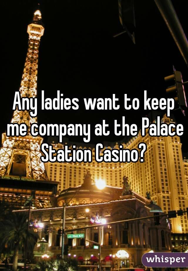 Any ladies want to keep me company at the Palace Station Casino?