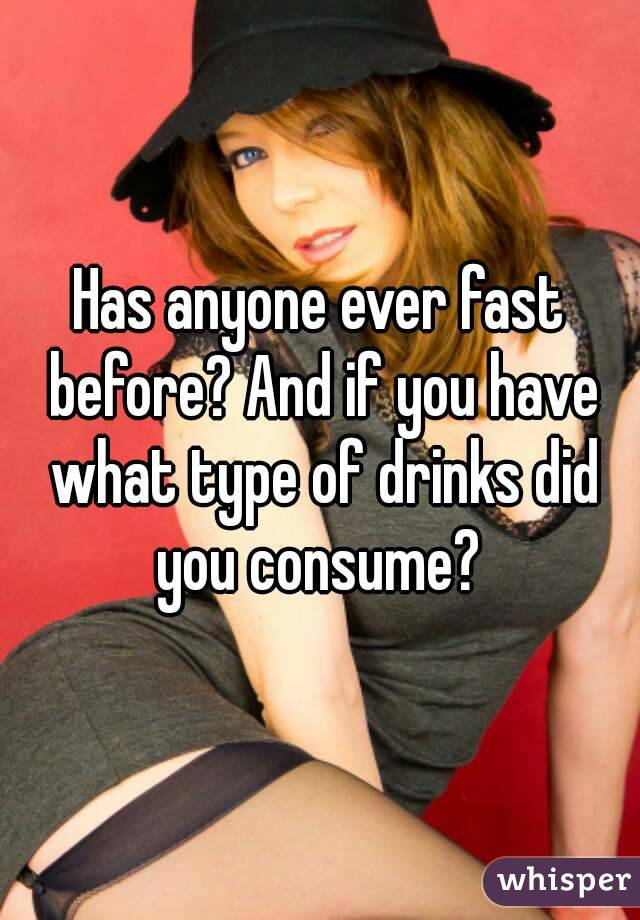 Has anyone ever fast before? And if you have what type of drinks did you consume?