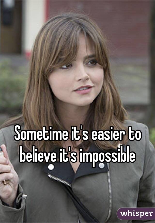 Sometime it's easier to believe it's impossible