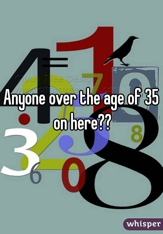 Anyone over the age of 35 on here??