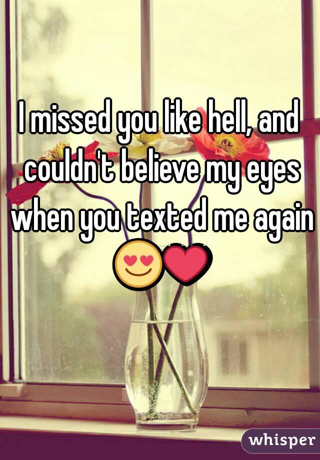 I missed you like hell, and couldn't believe my eyes when you texted me again 😍❤