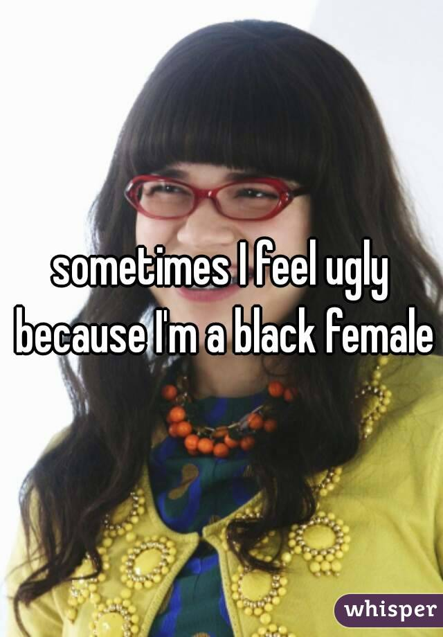 sometimes I feel ugly because I'm a black female