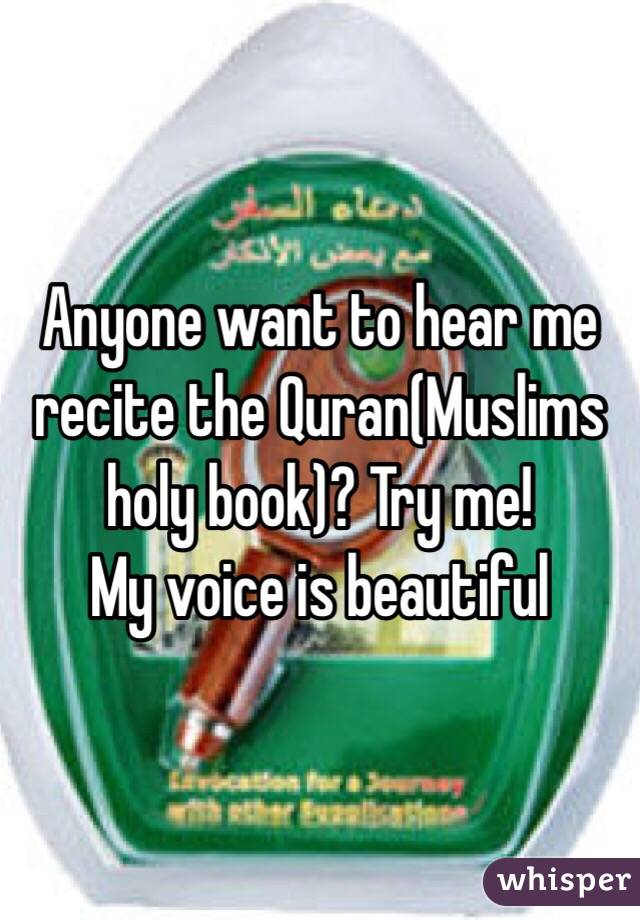 Anyone want to hear me recite the Quran(Muslims holy book)? Try me! My voice is beautiful