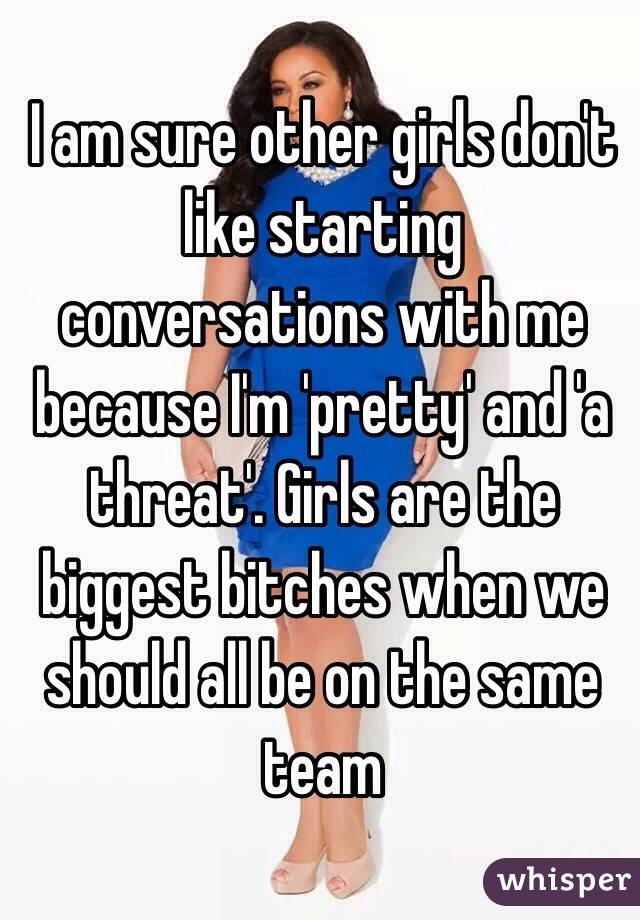 I am sure other girls don't like starting conversations with me because I'm 'pretty' and 'a threat'. Girls are the biggest bitches when we should all be on the same team
