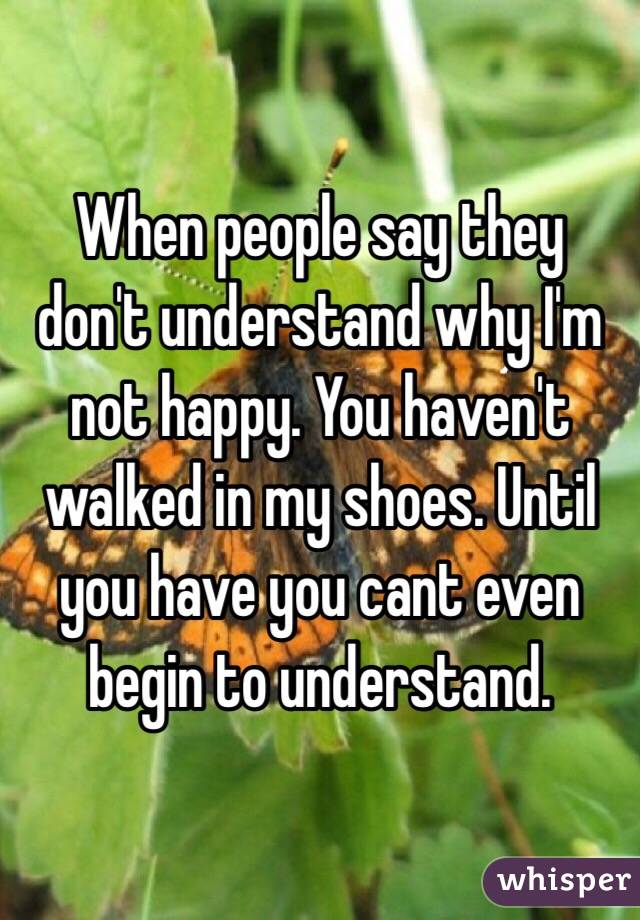 When people say they don't understand why I'm not happy. You haven't walked in my shoes. Until you have you cant even begin to understand.