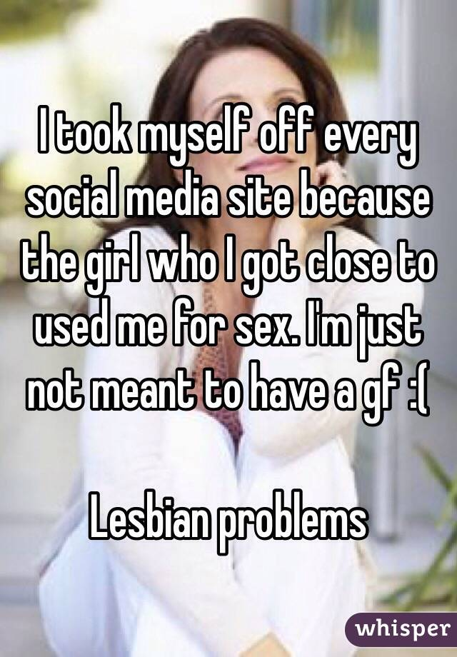 I took myself off every social media site because the girl who I got close to used me for sex. I'm just not meant to have a gf :(   Lesbian problems