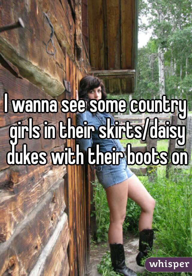 I wanna see some country girls in their skirts/daisy dukes with their boots on
