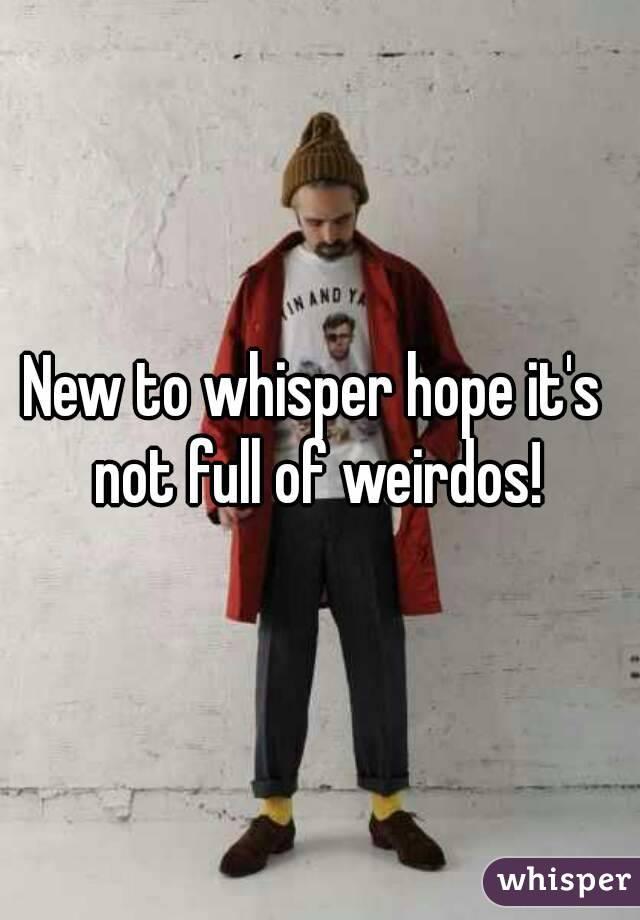 New to whisper hope it's  not full of weirdos!