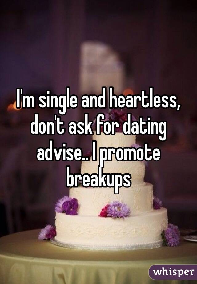 I'm single and heartless, don't ask for dating advise.. I promote breakups