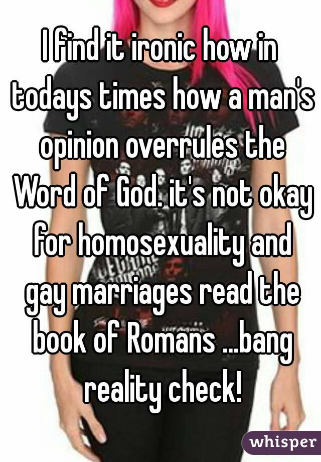 I find it ironic how in todays times how a man's opinion overrules the Word of God. it's not okay for homosexuality and gay marriages read the book of Romans ...bang reality check!