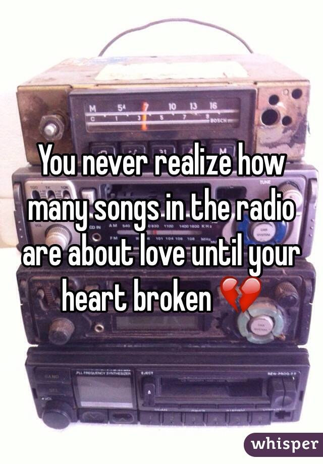 You never realize how many songs in the radio are about love until your heart broken 💔