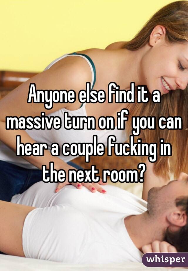 Anyone else find it a massive turn on if you can hear a couple fucking in the next room?