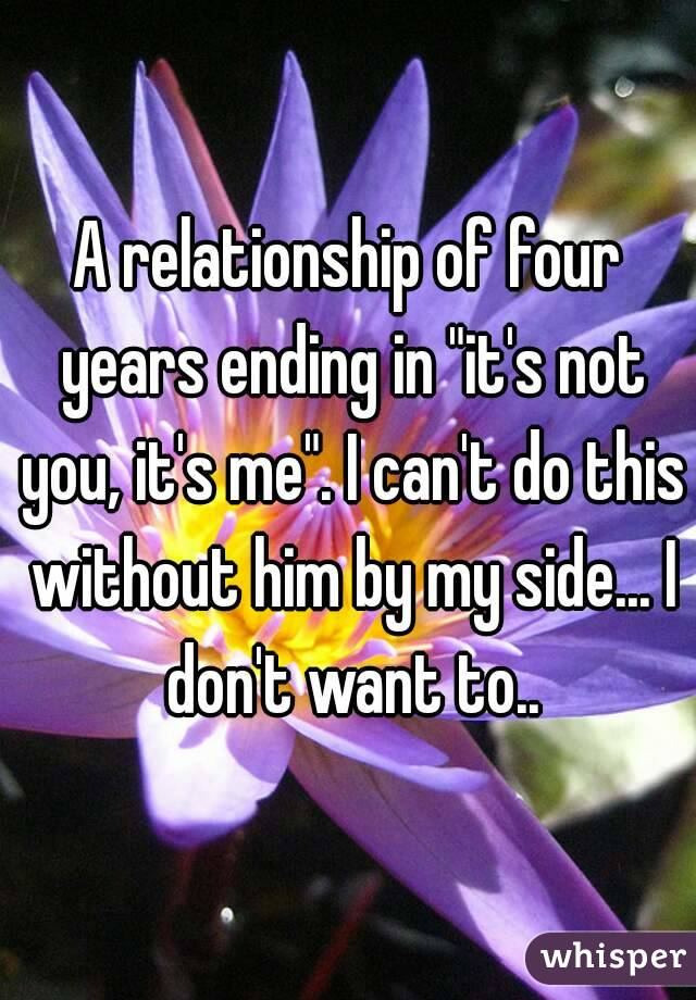 "A relationship of four years ending in ""it's not you, it's me"". I can't do this without him by my side... I don't want to.."