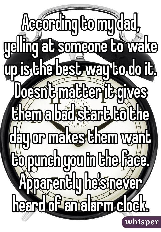 According to my dad, yelling at someone to wake up is the best way to do it. Doesn't matter it gives them a bad start to the day or makes them want to punch you in the face. Apparently he's never heard of an alarm clock.