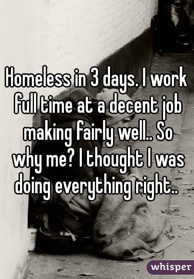 Homeless in 3 days. I work full time at a decent job making fairly well.. So why me? I thought I was doing everything right..