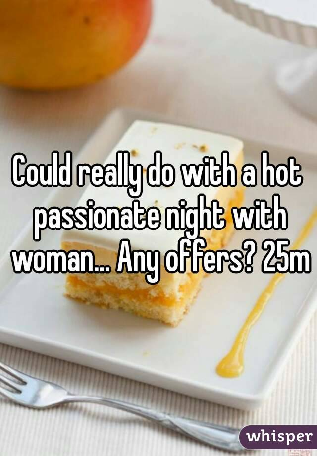 Could really do with a hot passionate night with woman... Any offers? 25m