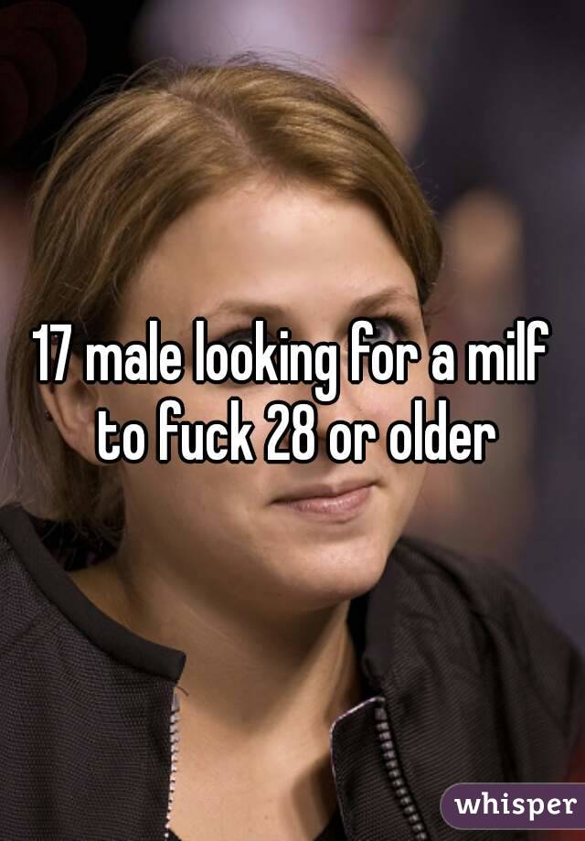 17 male looking for a milf to fuck 28 or older